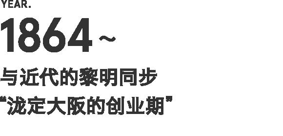 """1864~ 与近代的黎明同步""""泷定大阪的创业期"""""""